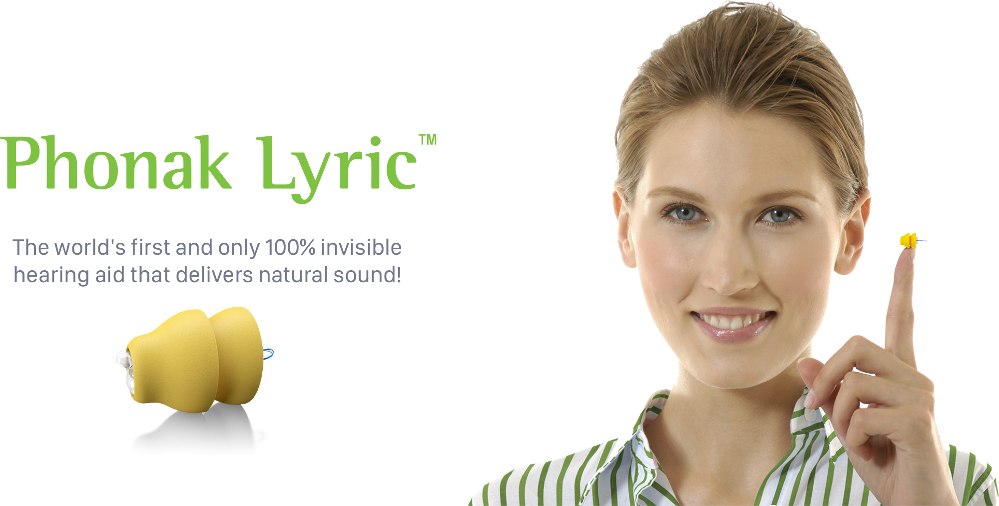 Phonak Lyric . The world's first and only 100% invisible hearing aid that delivers natural sound!